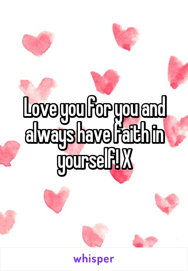 Love you for you and always have faith in yourself! X