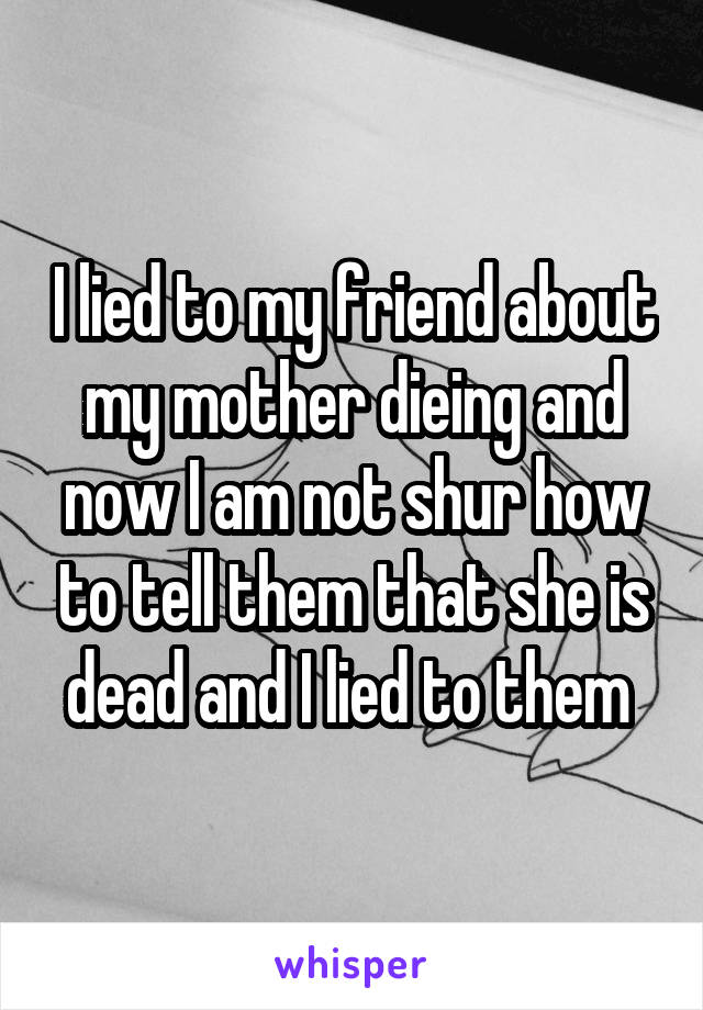 I lied to my friend about my mother dieing and now I am not shur how to tell them that she is dead and I lied to them