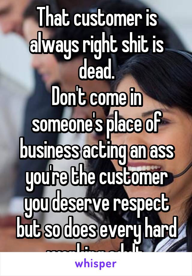 That customer is always right shit is dead. Don't come in someone's place of business acting an ass you're the customer you deserve respect but so does every hard working adult.