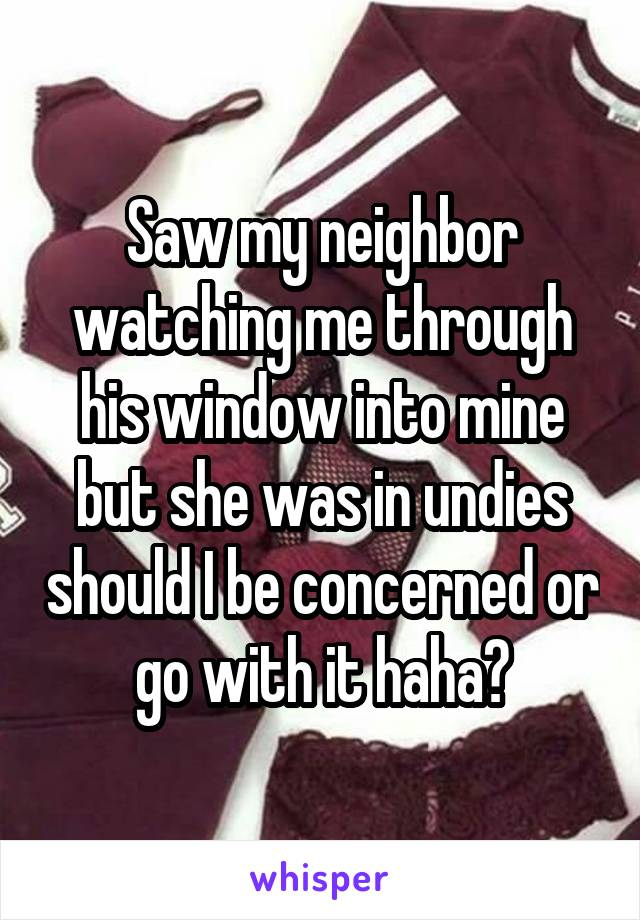 Saw my neighbor watching me through his window into mine but she was in undies should I be concerned or go with it haha?