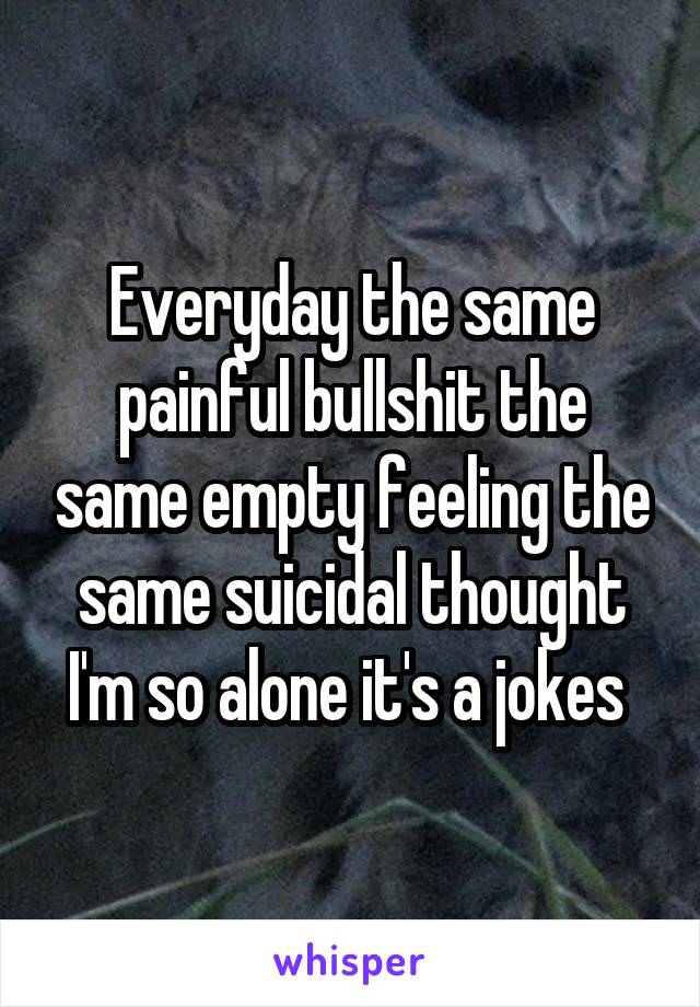 Everyday the same painful bullshit the same empty feeling the same suicidal thought I'm so alone it's a jokes