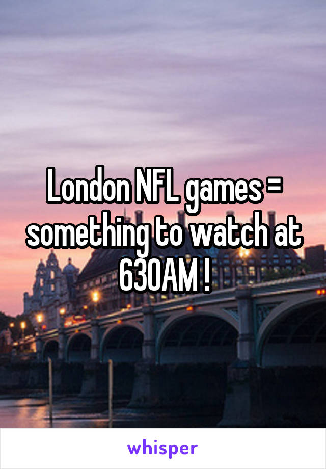 London NFL games = something to watch at 630AM !