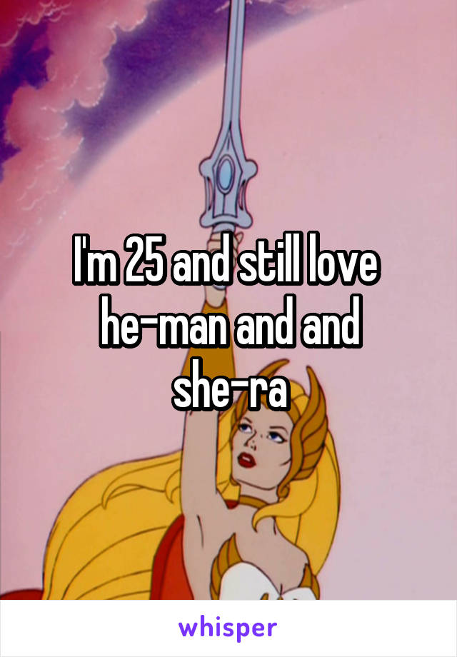 I'm 25 and still love  he-man and and she-ra