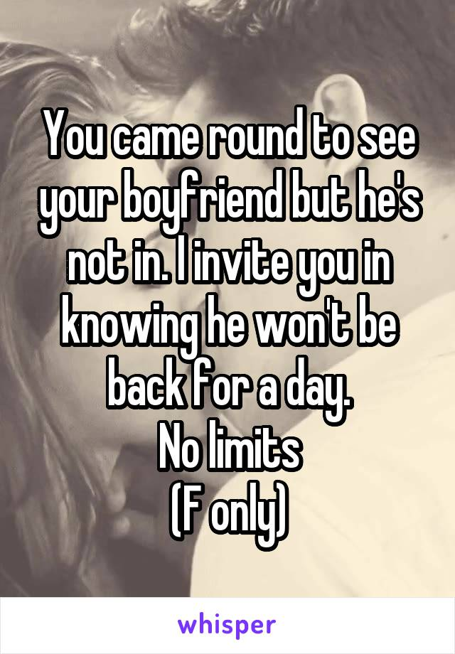 You came round to see your boyfriend but he's not in. I invite you in knowing he won't be back for a day. No limits (F only)