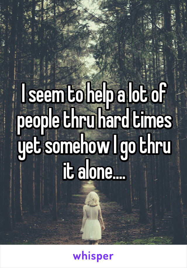 I seem to help a lot of people thru hard times yet somehow I go thru it alone....