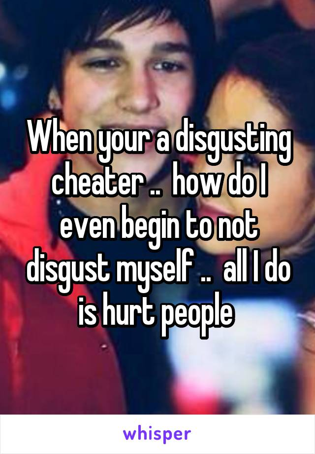When your a disgusting cheater ..  how do I even begin to not disgust myself ..  all I do is hurt people