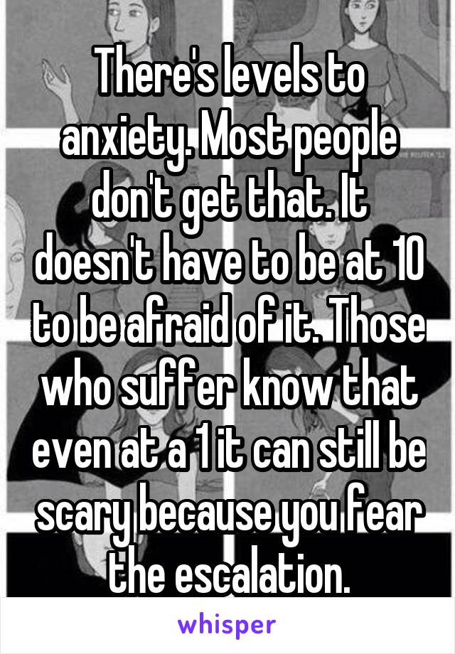 There's levels to anxiety. Most people don't get that. It doesn't have to be at 10 to be afraid of it. Those who suffer know that even at a 1 it can still be scary because you fear the escalation.