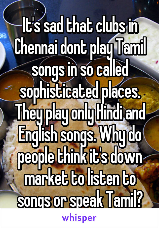It's sad that clubs in Chennai dont play Tamil songs in so called sophisticated places. They play only Hindi and English songs. Why do people think it's down market to listen to songs or speak Tamil?