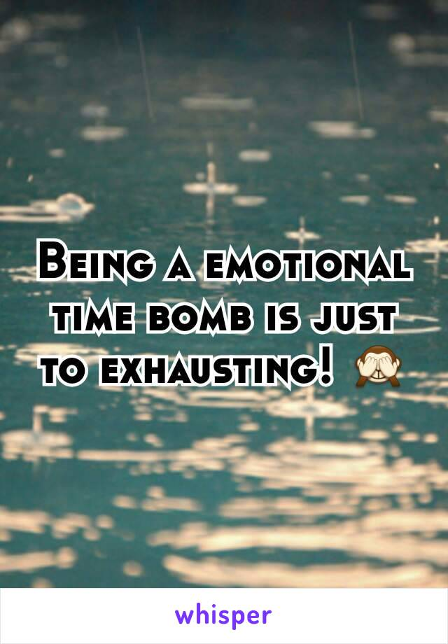 Being a emotional time bomb is just to exhausting! 🙈