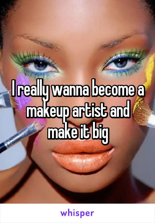 I really wanna become a makeup artist and make it big