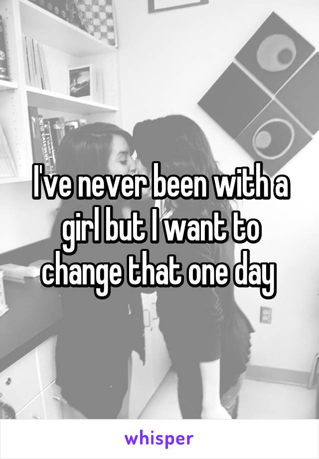 I've never been with a girl but I want to change that one day
