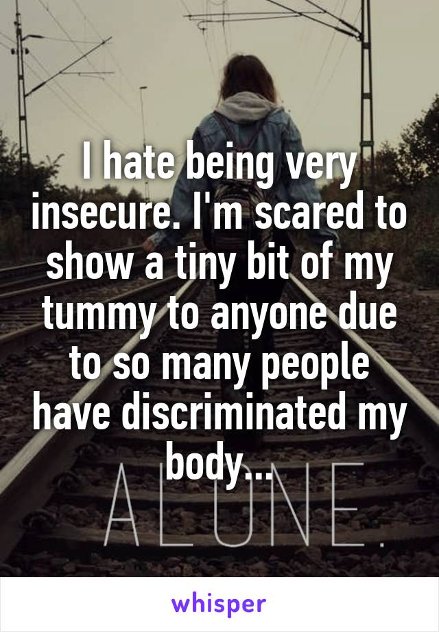 I hate being very insecure. I'm scared to show a tiny bit of my tummy to anyone due to so many people have discriminated my body...