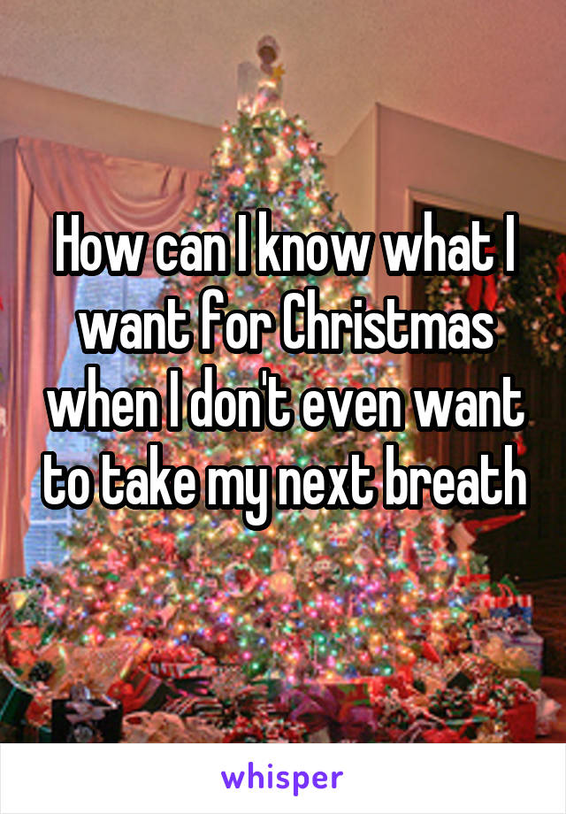 How can I know what I want for Christmas when I don't even want to take my next breath