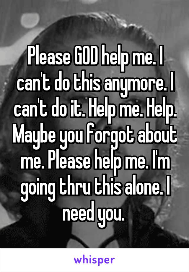Please GOD help me. I can't do this anymore. I can't do it. Help me. Help. Maybe you forgot about me. Please help me. I'm going thru this alone. I need you.