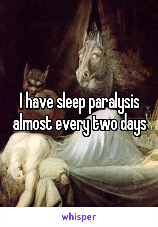 I have sleep paralysis almost every two days