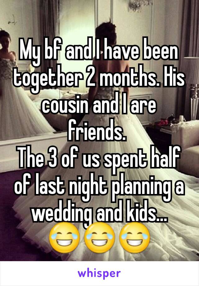 My bf and I have been together 2 months. His cousin and I are friends.  The 3 of us spent half of last night planning a wedding and kids... 😂😂😂