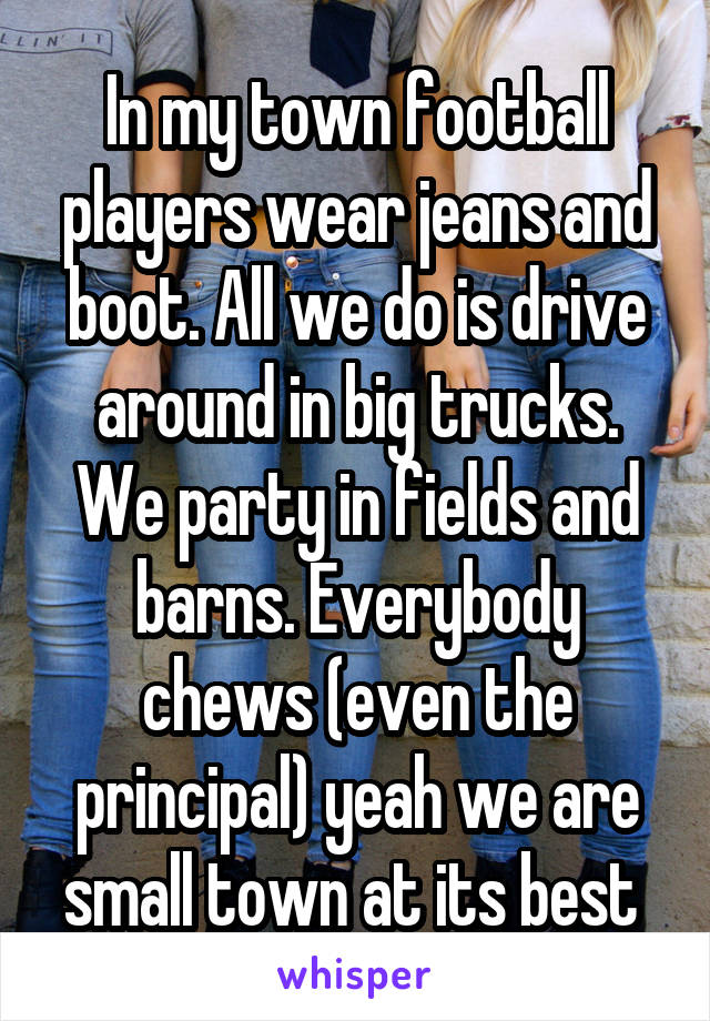 In my town football players wear jeans and boot. All we do is drive around in big trucks. We party in fields and barns. Everybody chews (even the principal) yeah we are small town at its best