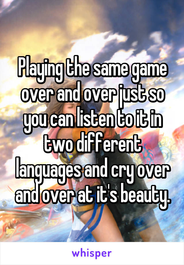Playing the same game over and over just so you can listen to it in two different languages and cry over and over at it's beauty.