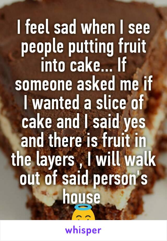 I feel sad when I see people putting fruit into cake... If someone asked me if I wanted a slice of cake and I said yes and there is fruit in the layers , I will walk out of said person's house  😇