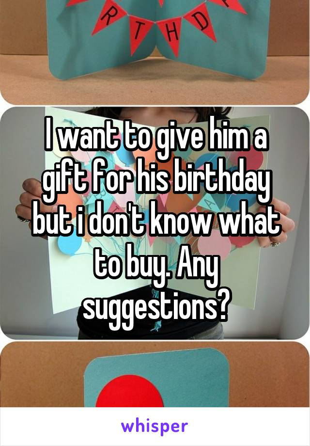 I want to give him a gift for his birthday but i don't know what to buy. Any suggestions?