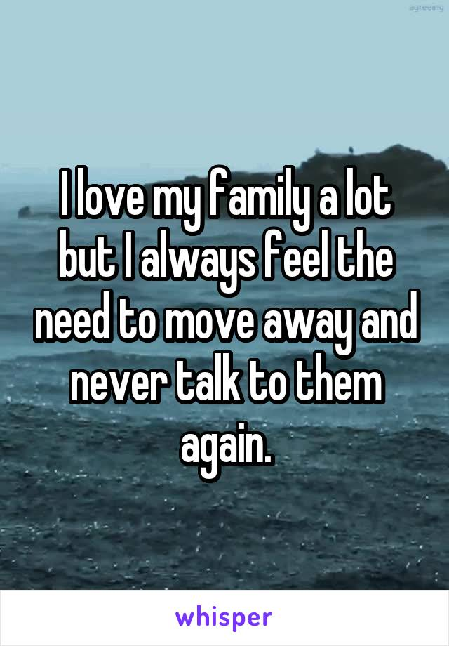 I love my family a lot but I always feel the need to move away and never talk to them again.