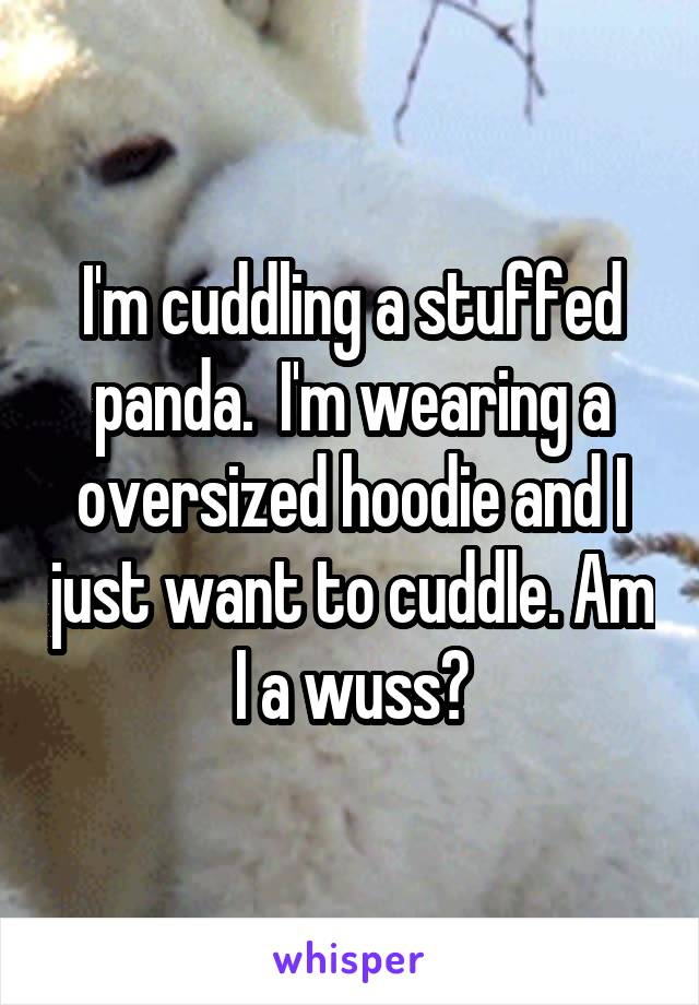 I'm cuddling a stuffed panda.  I'm wearing a oversized hoodie and I just want to cuddle. Am I a wuss?