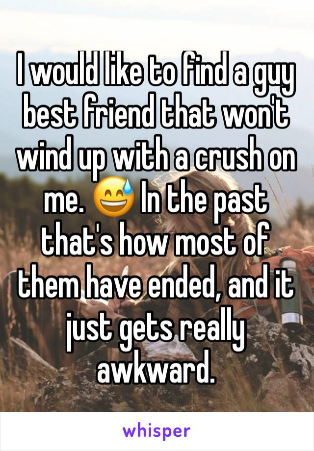 I would like to find a guy best friend that won't wind up with a crush on me. 😅 In the past that's how most of them have ended, and it just gets really awkward.