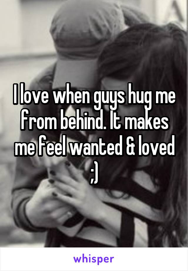 I love when guys hug me from behind. It makes me feel wanted & loved ;)