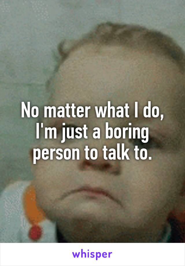 No matter what I do, I'm just a boring person to talk to.
