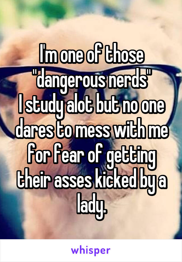"I'm one of those ""dangerous nerds"" I study alot but no one dares to mess with me for fear of getting their asses kicked by a lady."