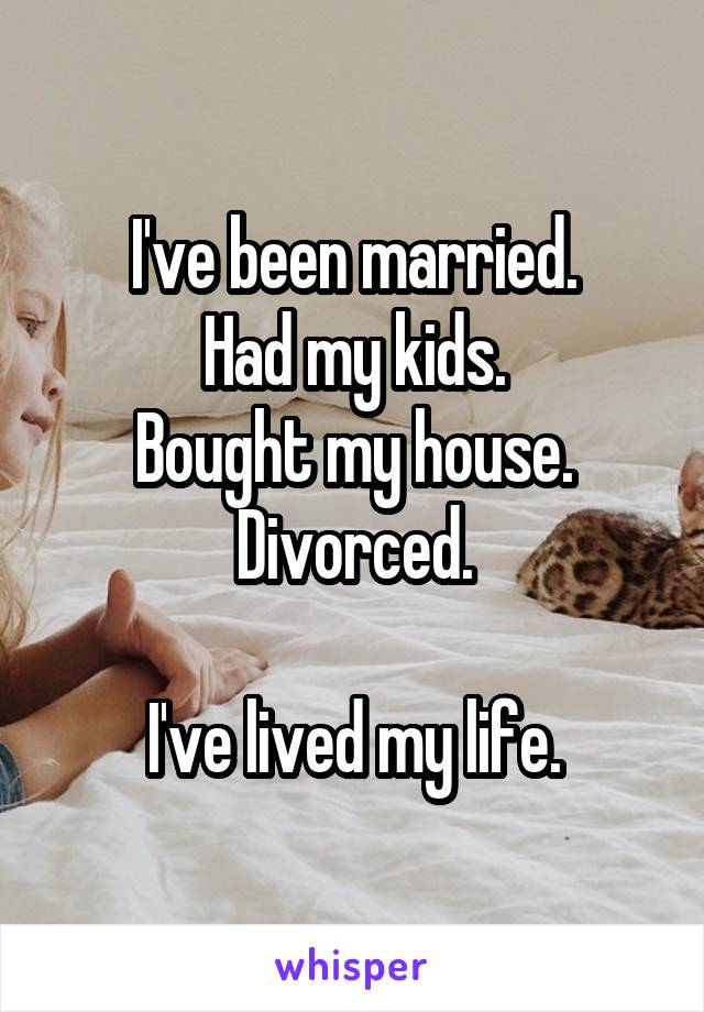 I've been married. Had my kids. Bought my house. Divorced.  I've lived my life.