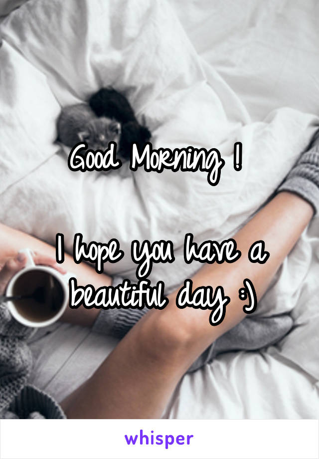 Good Morning !   I hope you have a beautiful day :)