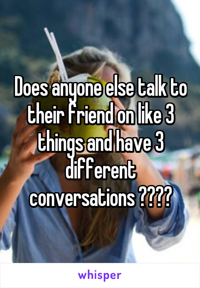 Does anyone else talk to their friend on like 3 things and have 3 different conversations ????