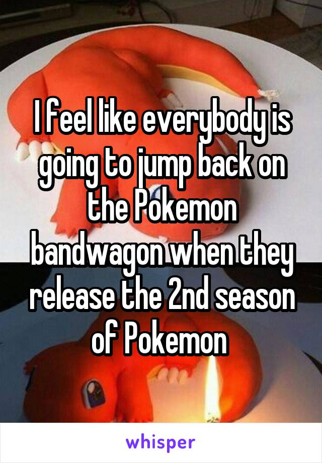 I feel like everybody is going to jump back on the Pokemon bandwagon when they release the 2nd season of Pokemon