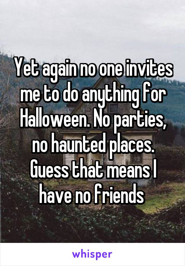 Yet again no one invites me to do anything for Halloween. No parties, no haunted places. Guess that means I have no friends