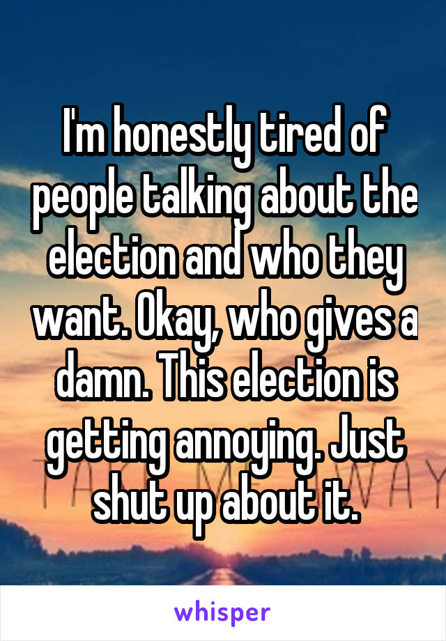 I'm honestly tired of people talking about the election and who they want. Okay, who gives a damn. This election is getting annoying. Just shut up about it.