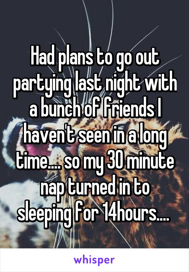 Had plans to go out partying last night with a bunch of friends I haven't seen in a long time.... so my 30 minute nap turned in to sleeping for 14hours....