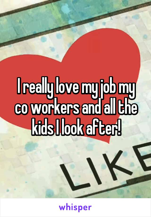 I really love my job my co workers and all the kids I look after!