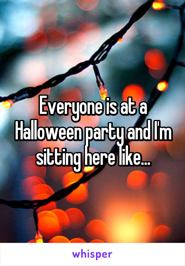 Everyone is at a Halloween party and I'm sitting here like...