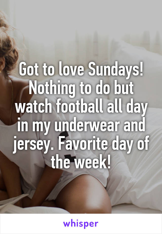 Got to love Sundays! Nothing to do but watch football all day in my underwear and jersey. Favorite day of the week!
