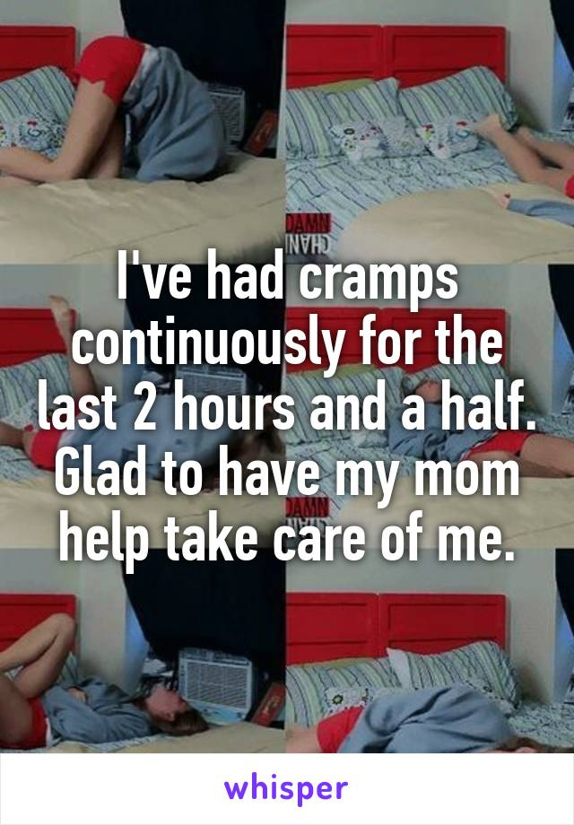 I've had cramps continuously for the last 2 hours and a half. Glad to have my mom help take care of me.