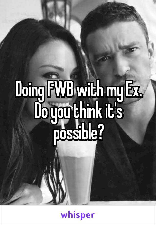 Doing FWB with my Ex. Do you think it's possible?