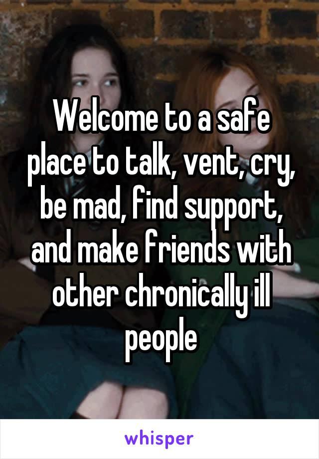 Welcome to a safe place to talk, vent, cry, be mad, find support, and make friends with other chronically ill people