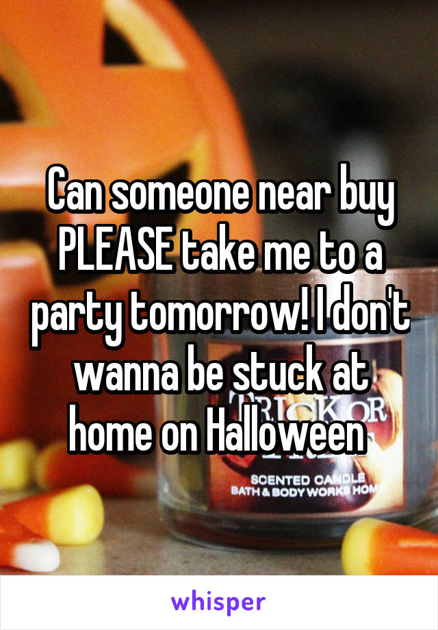 Can someone near buy PLEASE take me to a party tomorrow! I don't wanna be stuck at home on Halloween