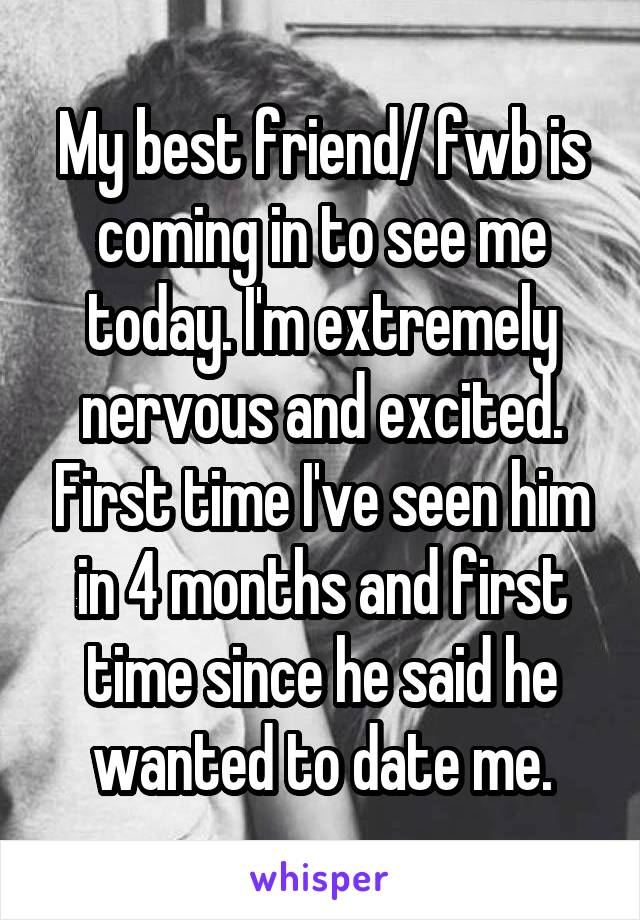 My best friend/ fwb is coming in to see me today. I'm extremely nervous and excited. First time I've seen him in 4 months and first time since he said he wanted to date me.