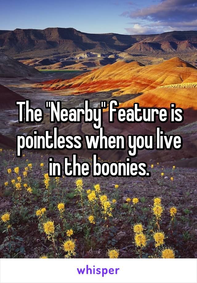 """The """"Nearby"""" feature is pointless when you live in the boonies."""