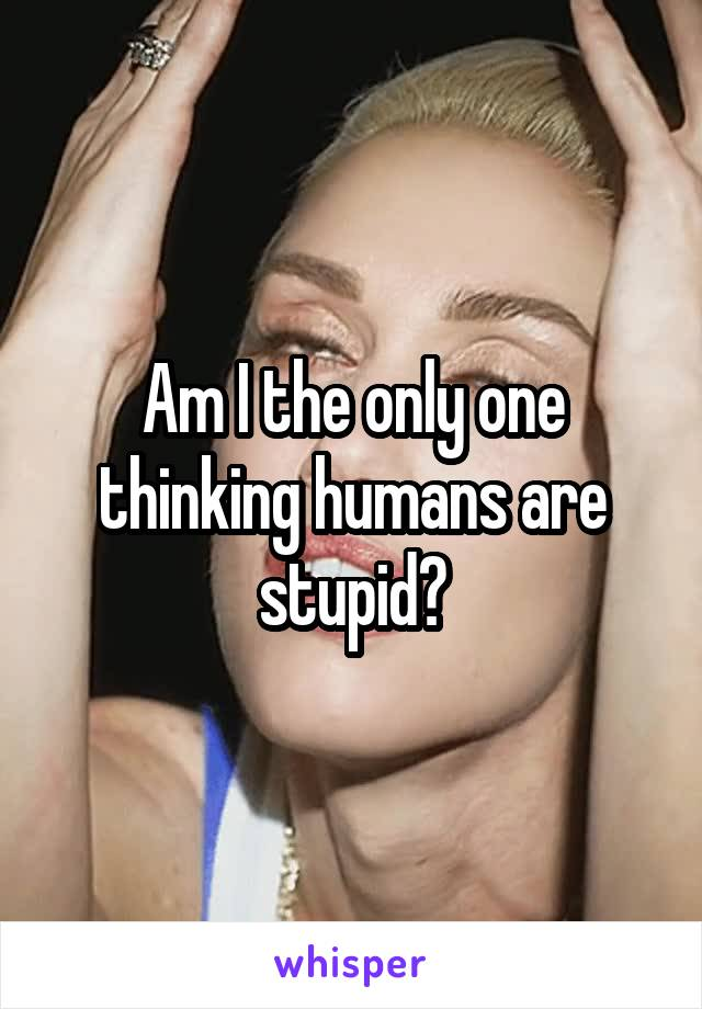 Am I the only one thinking humans are stupid?