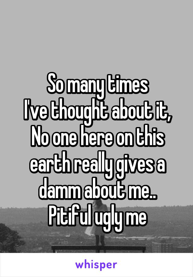 So many times I've thought about it, No one here on this earth really gives a damm about me.. Pitiful ugly me