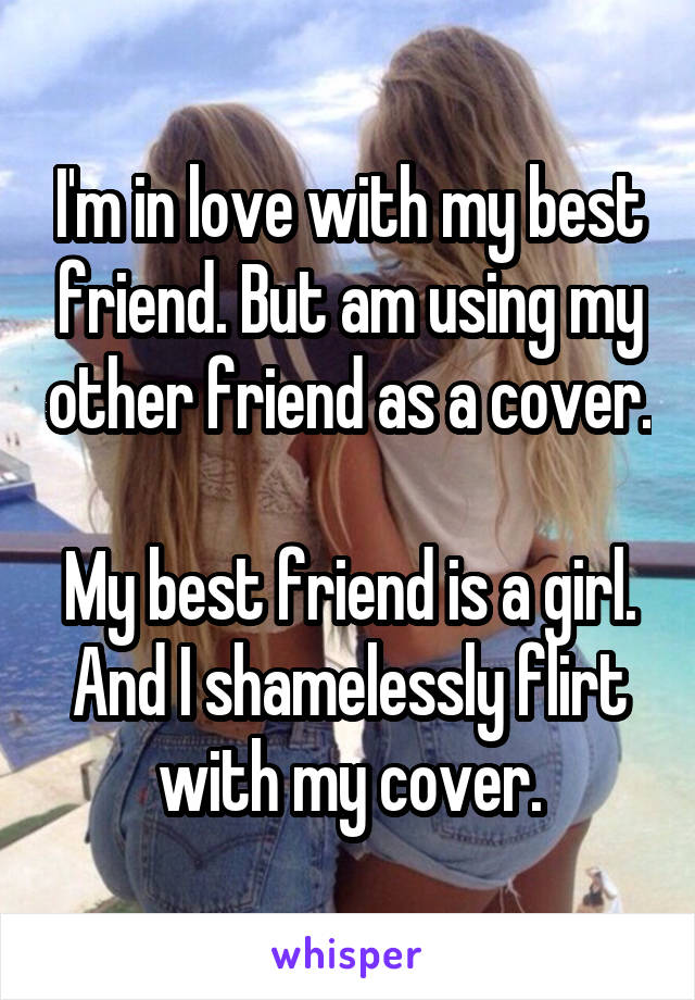 I'm in love with my best friend. But am using my other friend as a cover.  My best friend is a girl. And I shamelessly flirt with my cover.