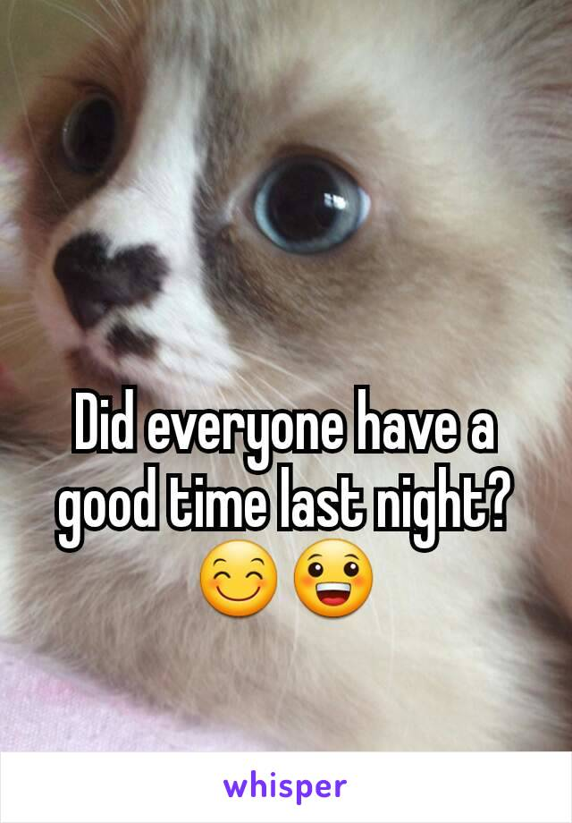 Did everyone have a good time last night? 😊😀